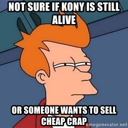 Futurama Fry - not sure if kony is still alive or someone wants to sell cheap crap