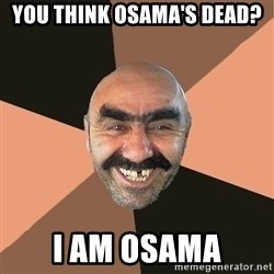 Provincial Man - You think osama's dead? I am osama