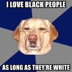 Racist Dawg - i love black people as long as they're white