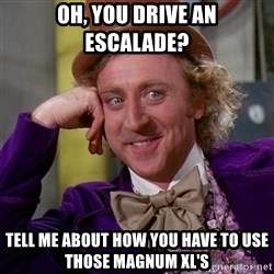 Willy Wonka - oh, you drive an escalade? Tell me about how you have to use those magnum xl's