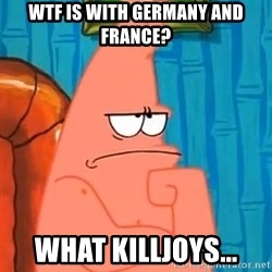 Patrick Wtf? - WTF is with germany and france? what killjoys...