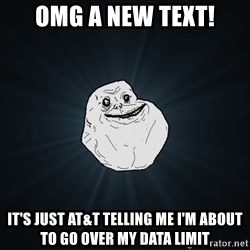 Forever Alone - omg a new text! it's just at&t telling me i'm about to go over my data limit