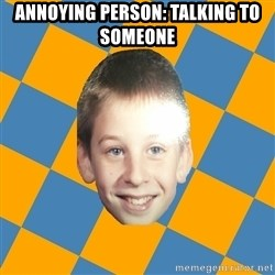 annoying elementary school kid - Annoying Person: Talking To Someone