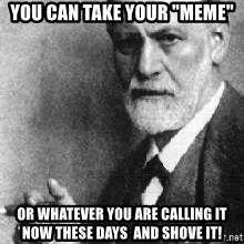 "Sigmund Freud - you can take your ""MEME"" Or whatever you are calling it now these days  and shove it!"