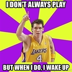 Lame Luke Walton - I don't always play  but when i do, i wake up