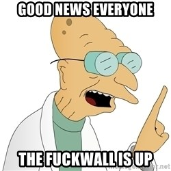 Good News Everyone - Good news everyone the fuckwall is up