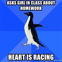 Socially Awkward Penguin - asks girl in class about homework heart is racing
