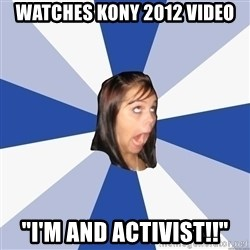 """Annoying Facebook Girl - watches kony 2012 video """"I'm and activist!!"""""""