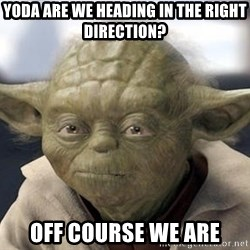 Master Yoda - Yoda are we heading in the right direction? off course we are