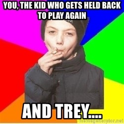 The chain smoker - You, The kid who gets held back to play again and trey....