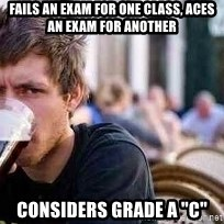 """The Lazy College Senior - fails an exam for one class, aces an exam for another considers grade a """"c"""""""
