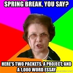 teacher - Spring break, you say? Here's two packets, a project, and a 1,000 word essay