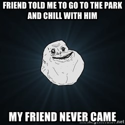 Forever Alone - friend told me to go to the park and chill with him my friend never came