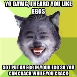Yo Dawg - yo dawg, I heard you like eggs so I put an egg in your egg so you can crack while you crack