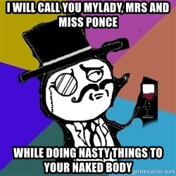 gentleman - i will call you Mylady, mrs and miss Ponce While doing nasty things to your naked body