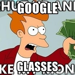 Shut Up And Take My Money - GOOGLE  Glasses