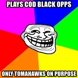 Trollface - plays cod black opps only TOMAHAWks on purpose