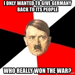 Advice Hitler - I only wanted to give germany back to its people who really won the war?