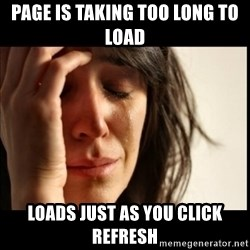 First World Problems - page is taking too long to load loads just as you click refresh