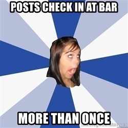 Annoying Facebook Girl - posts check in at bar more than once