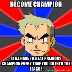 Professor Oak - become champion still have to beat previous champion every time you go into the league
