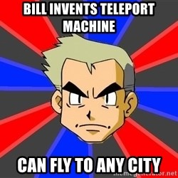 Professor Oak - bill invents teleport machine can fly to any city
