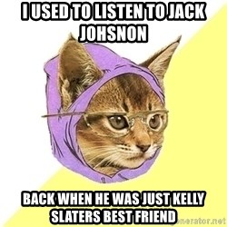 Hipster Kitty - I used to listen to jack johsnon back when he was just kelly slaters best friend
