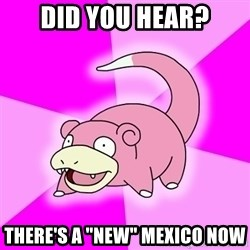 """Slowpoke - Did you hear? there's a """"new"""" mexico now"""