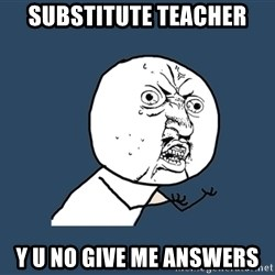 Y U No - SUBSTITUTE TEACHER Y U NO GIVE ME ANSWERS