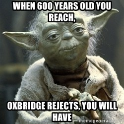 Yodanigger - When 600 years old you reach, Oxbridge rejects, you will have