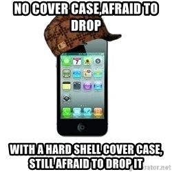 Scumbag iPhone 4 - no cover case,afraid to drop with a hard shell cover case, still afraid to drop it