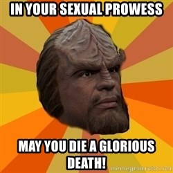 Courage Worf - in your sexual prowess may you die a glorious death!