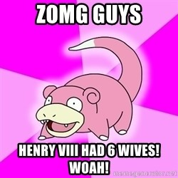 Slowpoke - Zomg guys Henry vIII had 6 wives! Woah!