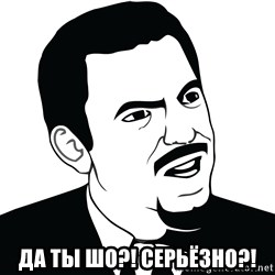 Are you serious face  - Да ты шо?! Серьёзно?!