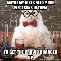 Chemistry Cat - maybe my jokes need more electrons in them to get the crowd charged up