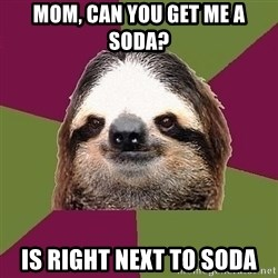 Just-Lazy-Sloth - Mom, Can you get me a soda? Is right next to soda