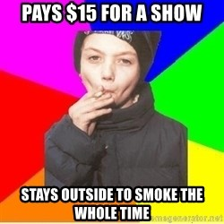 The chain smoker - pays $15 for a show stays outside to smoke the whole time