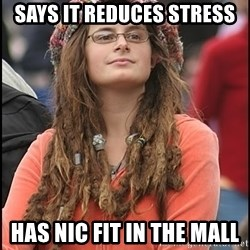 COLLEGE LIBERAL GIRL - says it reduces stress has nic fit in the mall