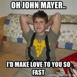 Jake Bell: Stoner - oh john mayer.. i'd make love to you so fast