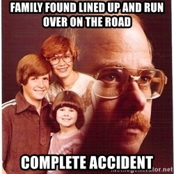 Vengeance Dad - Family found lined up and run over on the road complete accident