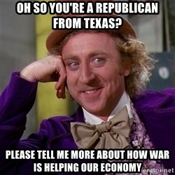Willy Wonka - oh so you're a republican from texas? Please tell me more about how war is helping our economy