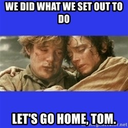 Lord of the Rings - We did what we set out to do Let's go home, Tom.