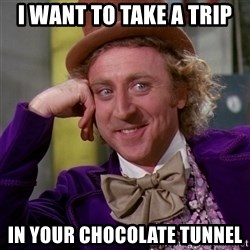 Willy Wonka - I Want to take a trip  In your chocolate tunnel