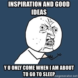 Y U No - INSPIRATION and good ideas  y u only come when i am about to go to sleep
