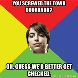 Non Jealous Girl - yOU SCREWED THE TOWN DOORKNOB? OH. GUESS WE'D BETTER GET CHECKED.