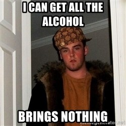 Scumbag Steve - i can get all the alcohol  brings nothing