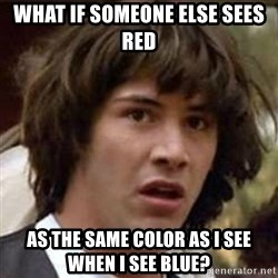 Conspiracy Keanu - what if someone else sees red as the same color as i see when i see blue?