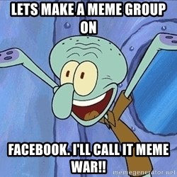Guess What Squidward - lets make a meme group on  FACEBOOK. i'll call it meme war!!