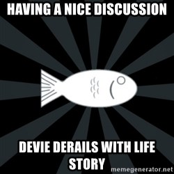 rNd fish - having a nice discussion devie derails with life story