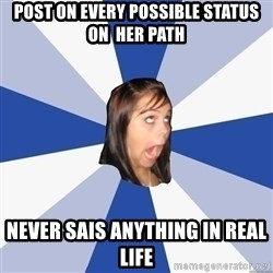 Annoying Facebook Girl - post on every possible status on  her path never sais anything in real life